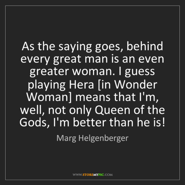 Marg Helgenberger: As the saying goes, behind every great man is an even...