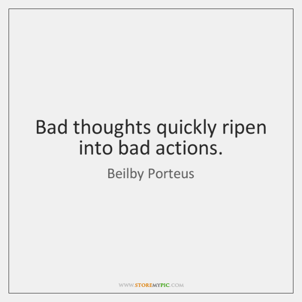 Bad thoughts quickly ripen into bad actions.