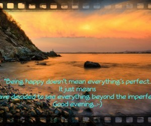 Being happy doesnt mean everythings perfect it just means have decided to see everything beyond the