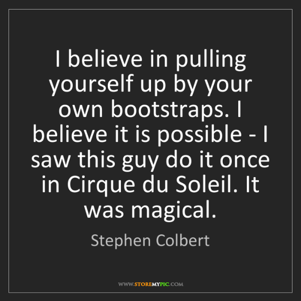 Stephen Colbert: I believe in pulling yourself up by your own bootstraps....