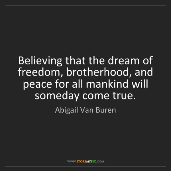 Abigail Van Buren: Believing that the dream of freedom, brotherhood, and...