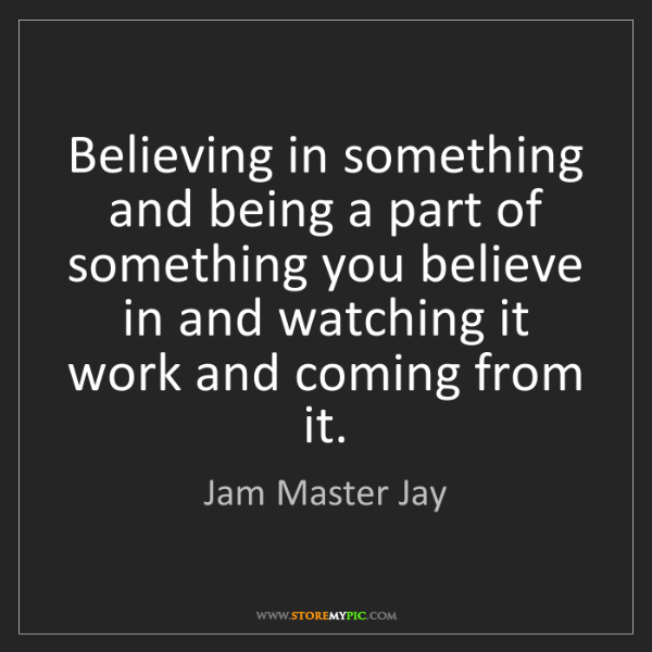 Jam Master Jay: Believing in something and being a part of something...