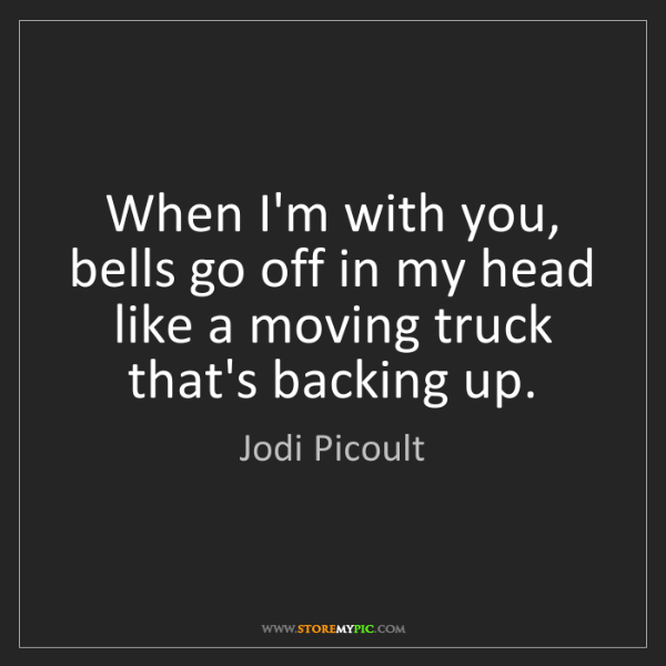 Jodi Picoult: When I'm with you, bells go off in my head like a moving...