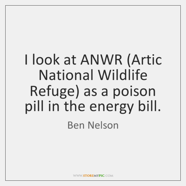 I look at ANWR (Artic National Wildlife Refuge) as a poison pill ...