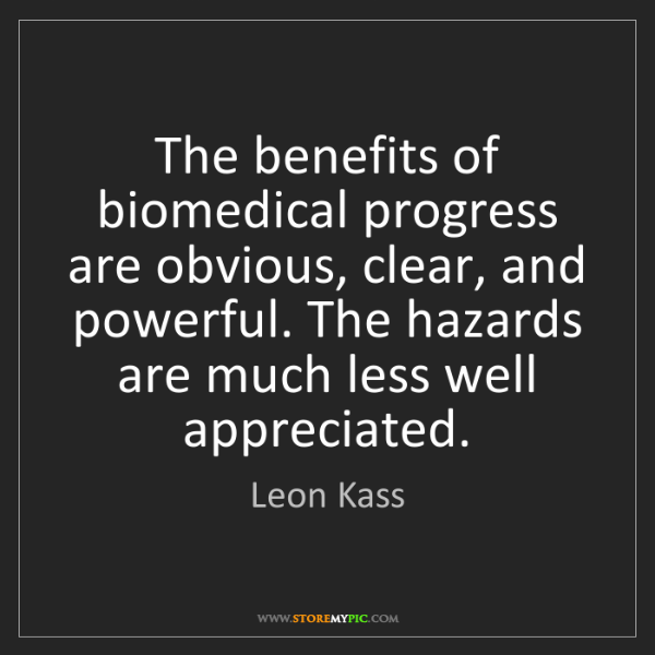 Leon Kass: The benefits of biomedical progress are obvious, clear,...
