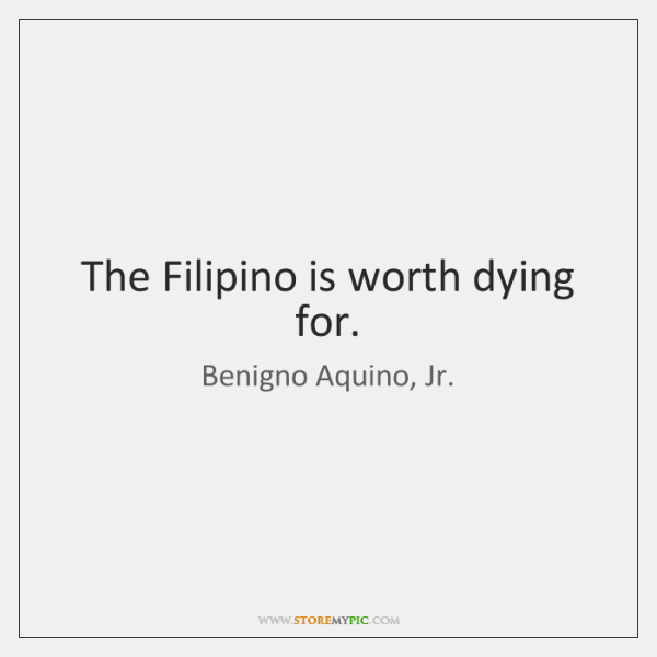 The Filipino is worth dying for.