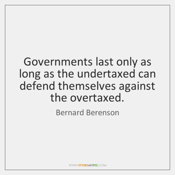 Governments last only as long as the undertaxed can defend themselves against ...