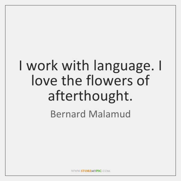 I work with language. I love the flowers of afterthought.