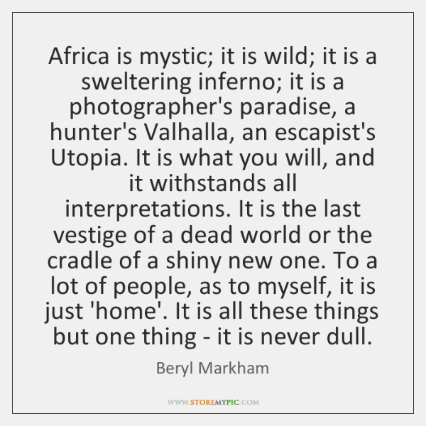 Africa is mystic; it is wild; it is a sweltering inferno; it ...