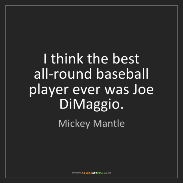 Mickey Mantle: I think the best all-round baseball player ever was Joe...