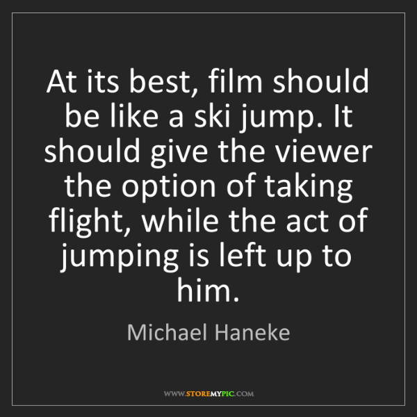 Michael Haneke: At its best, film should be like a ski jump. It should...