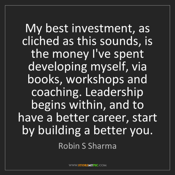 Robin S Sharma: My best investment, as cliched as this sounds, is the...