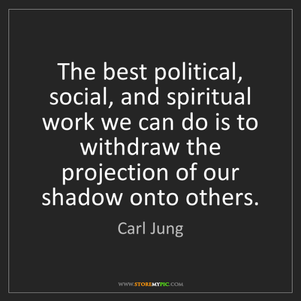 Carl Jung: The best political, social, and spiritual work we can...