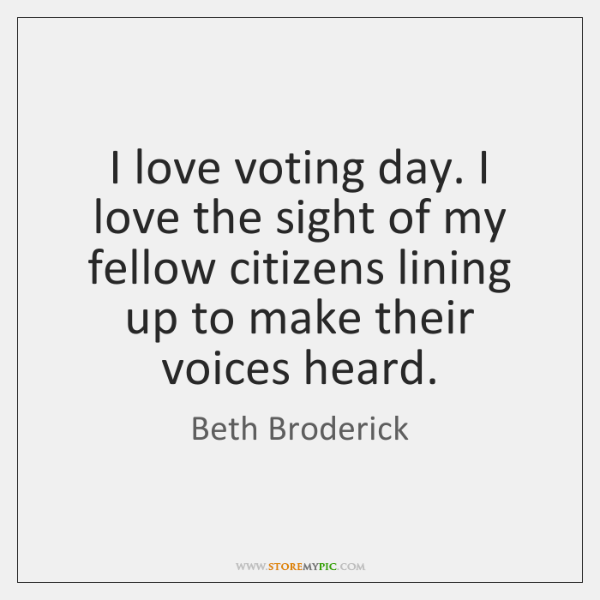 I love voting day. I love the sight of my fellow citizens ...