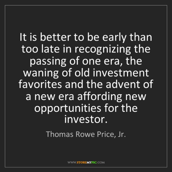 Thomas Rowe Price, Jr.: It is better to be early than too late in recognizing...