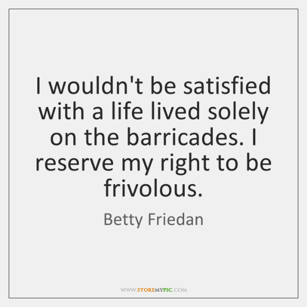 I wouldn't be satisfied with a life lived solely on the barricades. ...