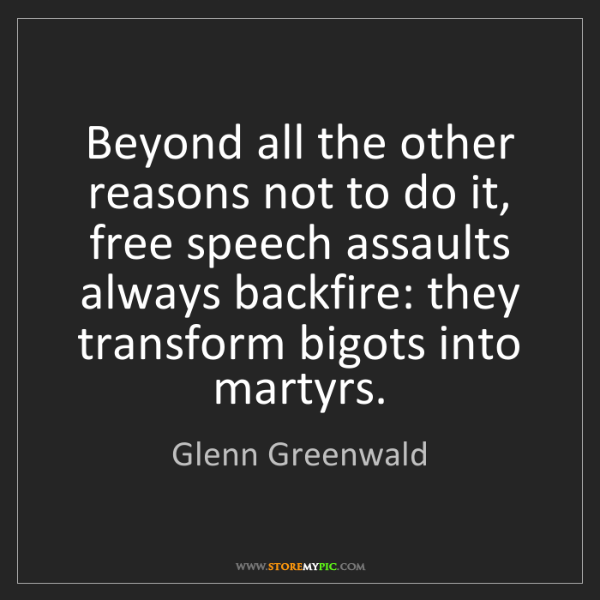 Glenn Greenwald: Beyond all the other reasons not to do it, free speech...