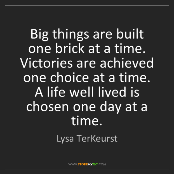 Lysa TerKeurst: Big things are built one brick at a time. Victories are...