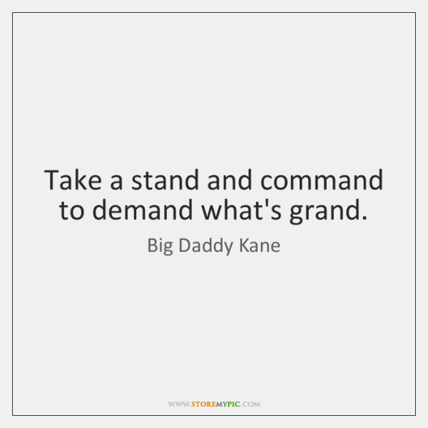Take a stand and command to demand what's grand.
