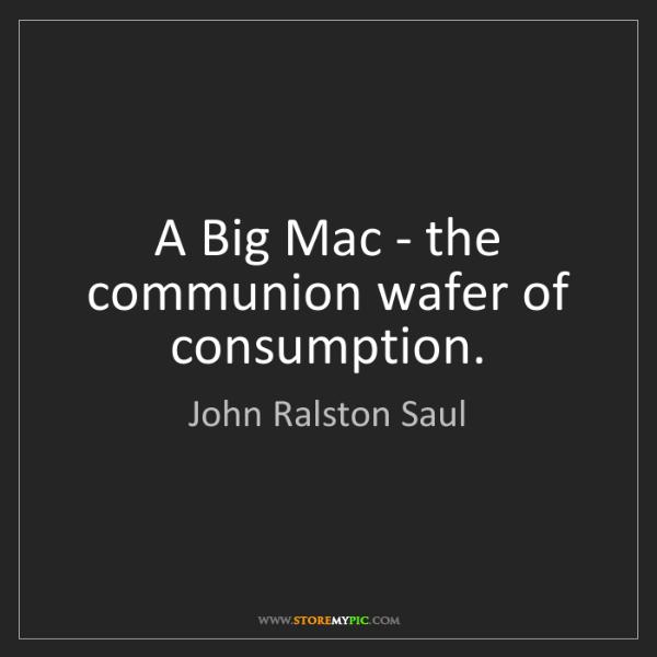 John Ralston Saul: A Big Mac - the communion wafer of consumption.