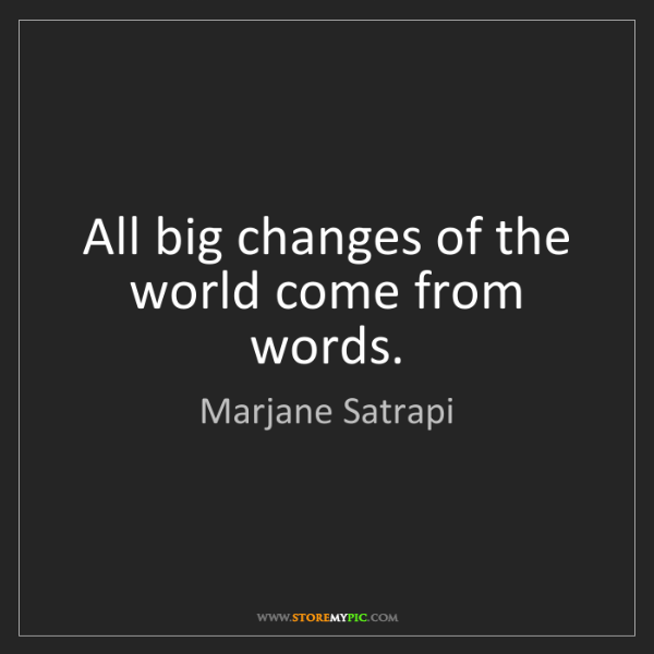 Marjane Satrapi: All big changes of the world come from words.
