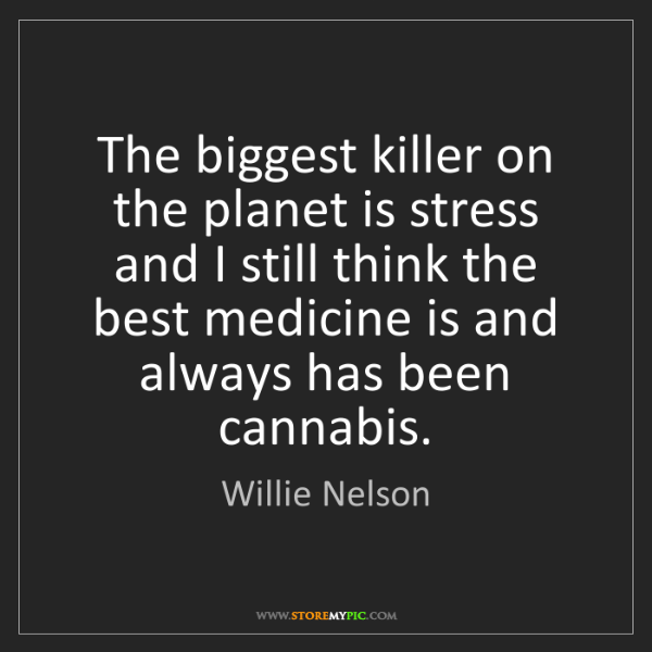 Willie Nelson: The biggest killer on the planet is stress and I still...