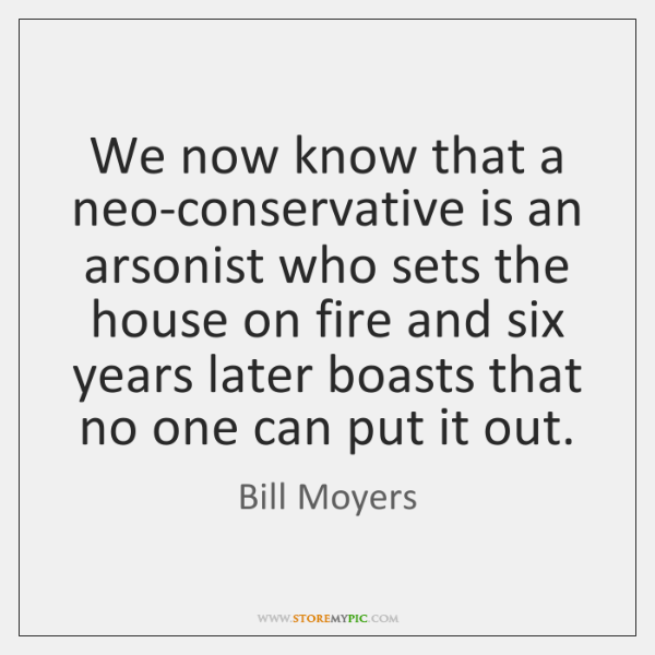 We now know that a neo-conservative is an arsonist who sets the ...