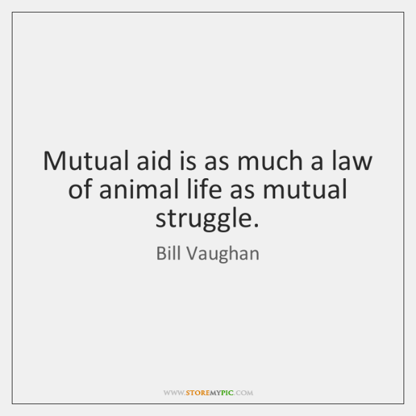 Mutual aid is as much a law of animal life as mutual ...