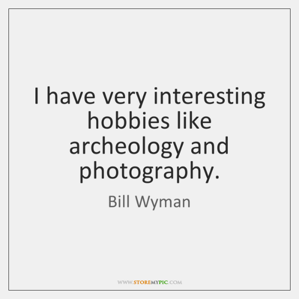 I have very interesting hobbies like archeology and photography.