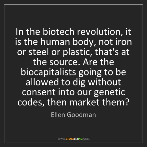Ellen Goodman: In the biotech revolution, it is the human body, not...
