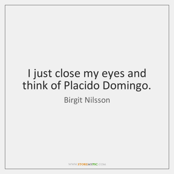 I just close my eyes and think of Placido Domingo.