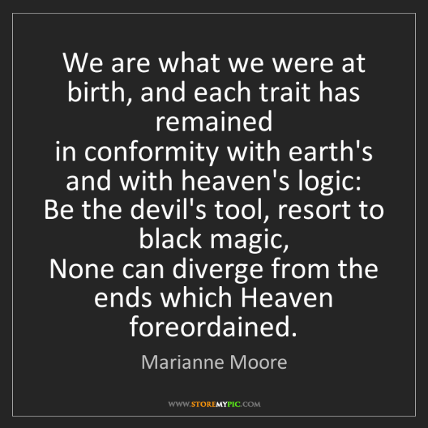 Marianne Moore: We are what we were at birth, and each trait has remained...