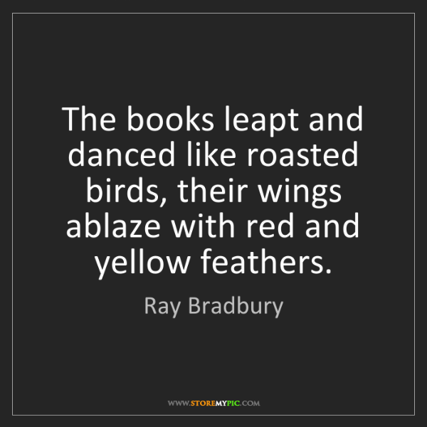 Ray Bradbury: The books leapt and danced like roasted birds, their...