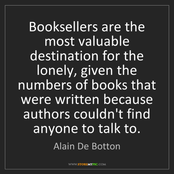Alain De Botton: Booksellers are the most valuable destination for the...