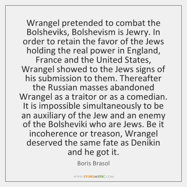 Wrangel pretended to combat the Bolsheviks, Bolshevism is Jewry. In order to ...