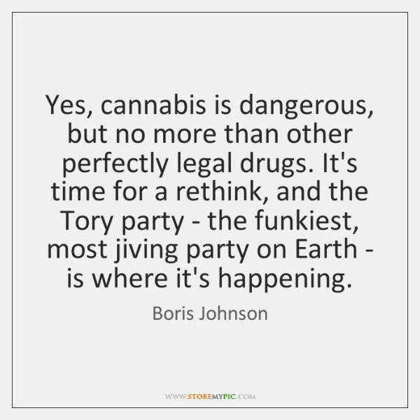 Yes, cannabis is dangerous, but no more than other perfectly legal drugs. ...