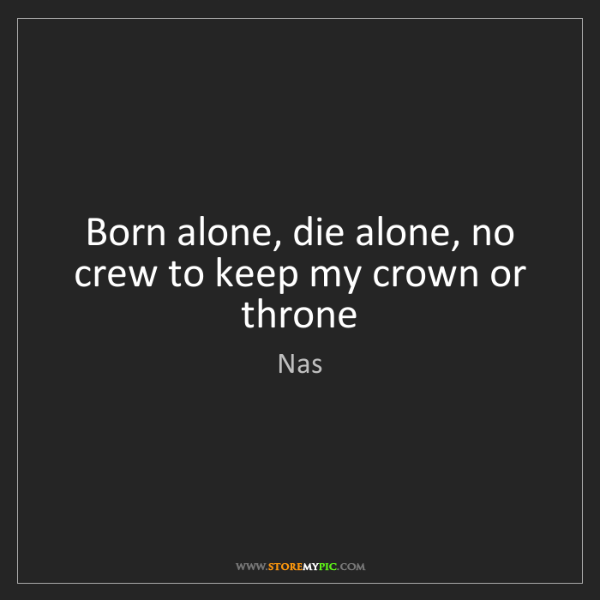 Nas: Born alone, die alone, no crew to keep my crown or throne