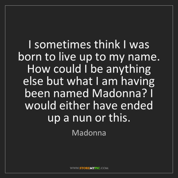Madonna: I sometimes think I was born to live up to my name. How...