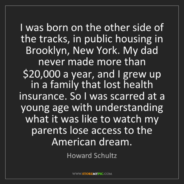 Howard Schultz: I was born on the other side of the tracks, in public...