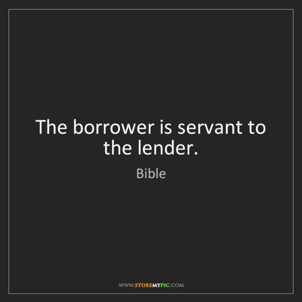 Bible: The borrower is servant to the lender.