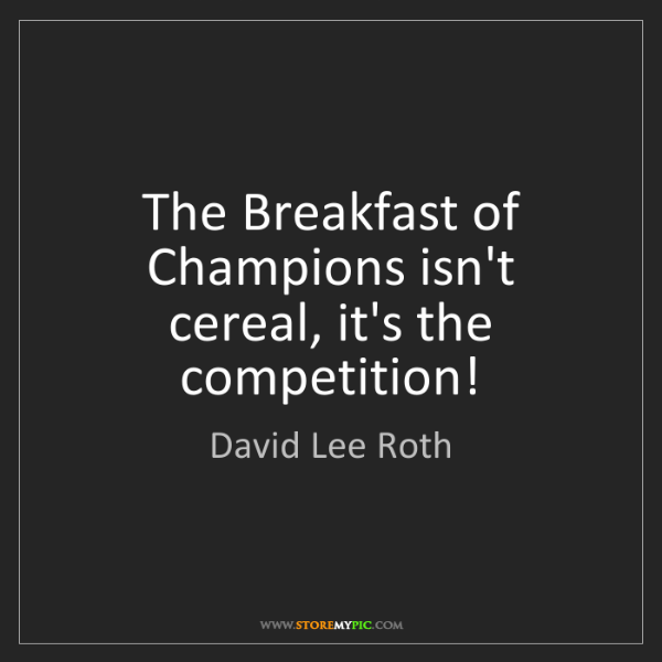 David Lee Roth: The Breakfast of Champions isn't cereal, it's the competition!