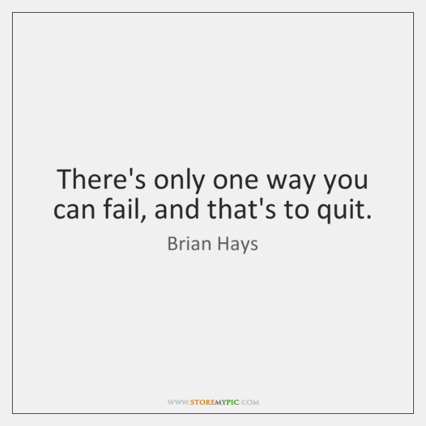 There's only one way you can fail, and that's to quit.