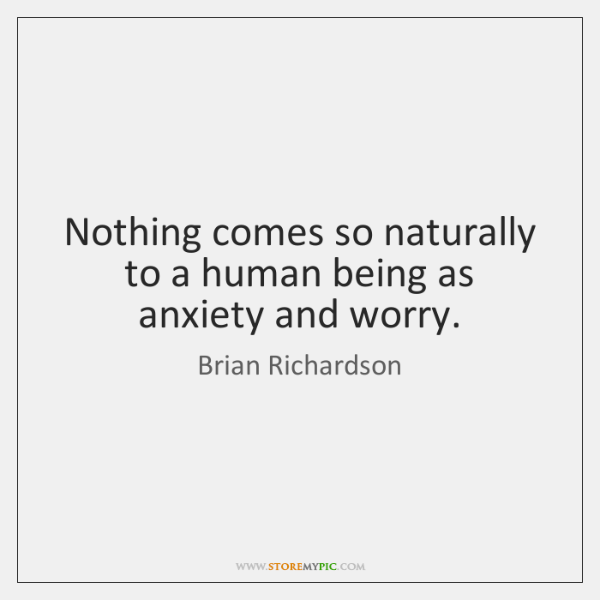 Nothing comes so naturally to a human being as anxiety and worry.