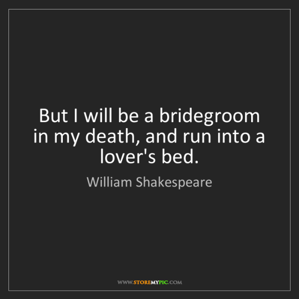 William Shakespeare: But I will be a bridegroom in my death, and run into...