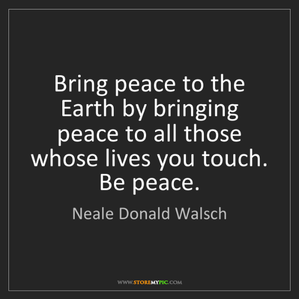 Neale Donald Walsch: Bring peace to the Earth by bringing peace to all those...
