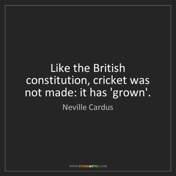 Neville Cardus: Like the British constitution, cricket was not made:...