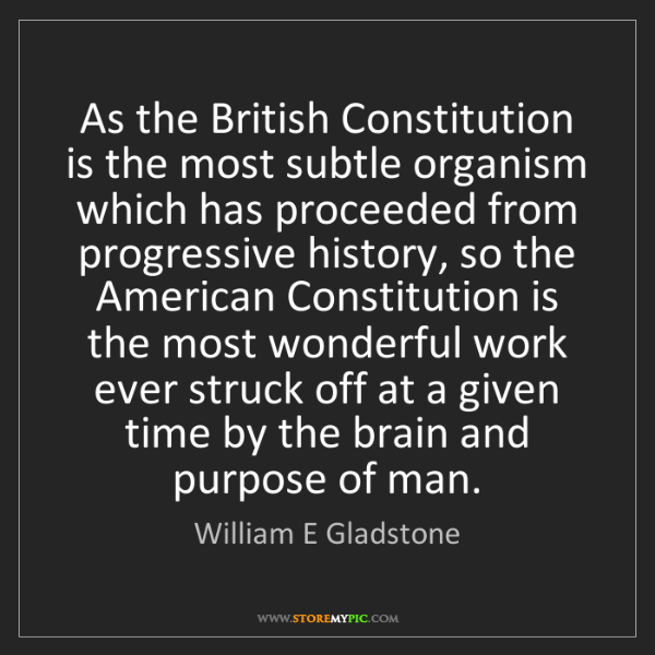 William E Gladstone: As the British Constitution is the most subtle organism...