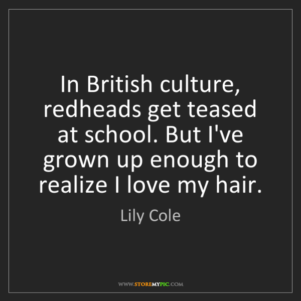 Lily Cole: In British culture, redheads get teased at school. But...