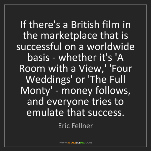 Eric Fellner: If there's a British film in the marketplace that is...