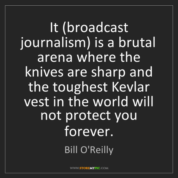 Bill O'Reilly: It (broadcast journalism) is a brutal arena where the...